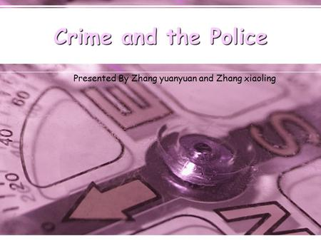 Crime and the Police Presented By Zhang yuanyuan and Zhang xiaoling.