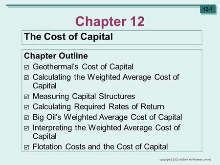 Copyright © 2003 McGraw Hill Ryerson Limited 12-1 Chapter 12 The Cost of Capital Chapter Outline  Geothermal's Cost of Capital  Calculating the Weighted.