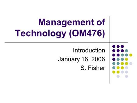 Management of Technology (OM476) Introduction January 16, 2006 S. Fisher.