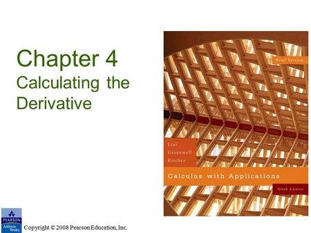 Copyright © 2008 Pearson Education, Inc. Chapter 4 Calculating the Derivative Copyright © 2008 Pearson Education, Inc.