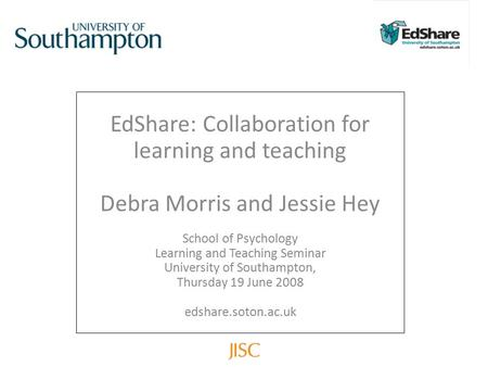 EdShare: Collaboration for learning and teaching Debra Morris and Jessie Hey School of Psychology Learning and Teaching Seminar University of Southampton,