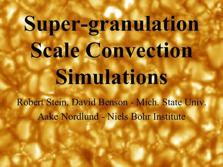 Super-granulation Scale Convection Simulations Robert Stein, David Benson - Mich. State Univ. Aake Nordlund - Niels Bohr Institute.