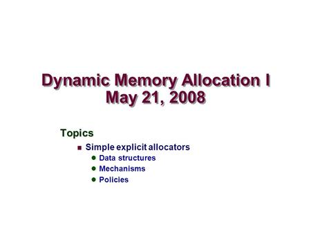 Dynamic Memory Allocation I May 21, 2008 Topics Simple explicit allocators Data structures Mechanisms Policies.