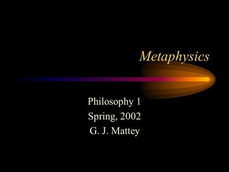 Metaphysics Philosophy 1 Spring, 2002 G. J. Mattey.