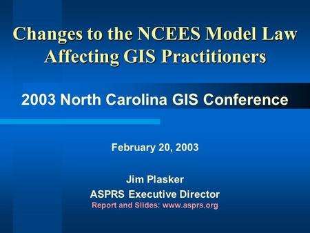 Changes to the NCEES Model Law Affecting GIS Practitioners 2003 North Carolina GIS Conference February 20, 2003 Jim Plasker ASPRS Executive Director Report.