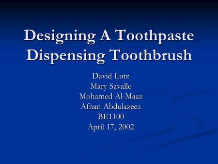 Designing A Toothpaste Dispensing Toothbrush David Lutz Mary Savalle Mohamed Al-Maaz Afnan Abdulazeez BE1100 April 17, 2002.