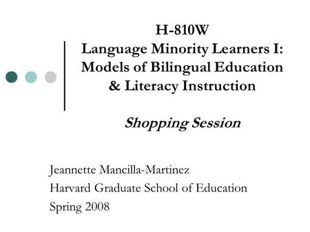 H-810W Language Minority Learners I: Models of Bilingual Education & Literacy Instruction Shopping Session Jeannette Mancilla-Martinez Harvard Graduate.
