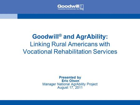 Goodwill ® and AgrAbility: Linking Rural Americans with Vocational Rehabilitation Services Presented by Eric Olson Manager National AgrAbility Project.