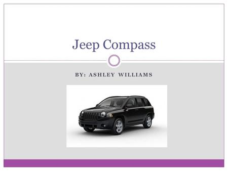 BY: ASHLEY WILLIAMS Jeep Compass. Overview 2010 Jeep Compass  starts at $15, 365 Four wheel drive Seats five comfortably Built in GPS Plenty of storage.