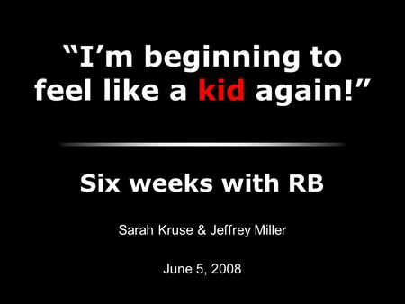 """I'm beginning to feel like a kid again!"" Sarah Kruse & Jeffrey Miller June 5, 2008 Six weeks with RB."
