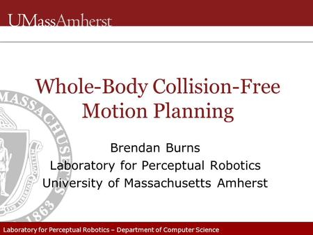 Laboratory for Perceptual Robotics – Department of Computer Science Whole-Body Collision-Free Motion Planning Brendan Burns Laboratory for Perceptual Robotics.