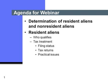 1 Determination of resident aliens and nonresident aliens Resident aliens –Who qualifies –Tax treatment Filing status Tax returns Practical issues Agenda.