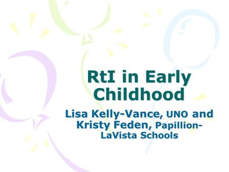 RtI in Early Childhood Lisa Kelly-Vance, UNO and Kristy Feden, Papillion- LaVista Schools.