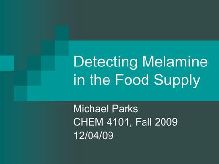 Detecting Melamine in the Food Supply Michael Parks CHEM 4101, Fall 2009 12/04/09.