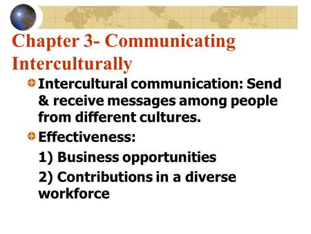 Chapter 3- Communicating Interculturally Intercultural communication: Send & receive messages among people from different cultures. Effectiveness: 1) Business.