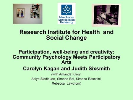 Research Institute for Health and Social Change Participation, well-being and creativity: Community Psychology Meets Participatory Arts Carolyn Kagan and.