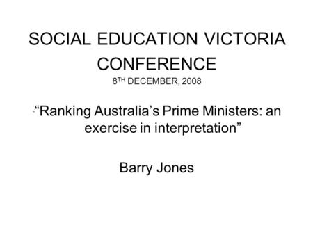 "SOCIAL EDUCATION VICTORIA CONFERENCE 8 TH DECEMBER, 2008 "" ""Ranking Australia's Prime Ministers: an exercise in interpretation"" Barry Jones."