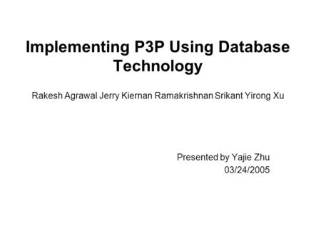 Implementing P3P Using Database Technology Rakesh Agrawal Jerry Kiernan Ramakrishnan Srikant Yirong Xu Presented by Yajie Zhu 03/24/2005.