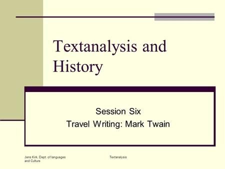 Jens Kirk, Dept. of languages and Culture Textanalysis Textanalysis and History Session Six Travel Writing: Mark Twain.