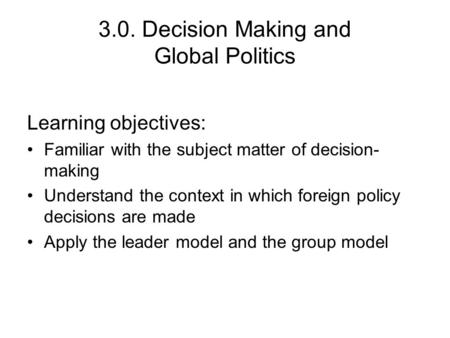 3.0. Decision Making and Global Politics Learning objectives: Familiar with the subject matter of decision- making Understand the context in which foreign.
