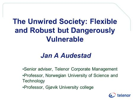 The Unwired Society: Flexible and Robust but Dangerously Vulnerable Jan A Audestad Senior adviser, Telenor Corporate Management Professor, Norwegian University.