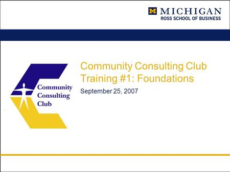 Community Consulting Club Training #1: Foundations September 25, 2007.