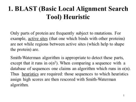 1 1. BLAST (Basic Local Alignment Search Tool) Heuristic Only parts of protein are frequently subject to mutations. For example, active sites (that one.