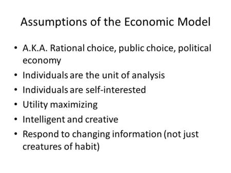 Assumptions of the Economic Model A.K.A. Rational choice, public choice, political economy Individuals are the unit of analysis Individuals are self-interested.