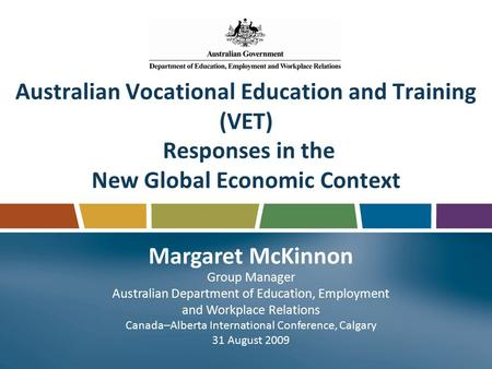 Australian Vocational Education and Training (VET) Responses in the New Global Economic Context Margaret McKinnon Group Manager Australian Department of.