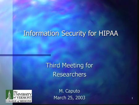 1 Information Security for HIPAA Third Meeting for Researchers M. Caputo March 25, 2003.