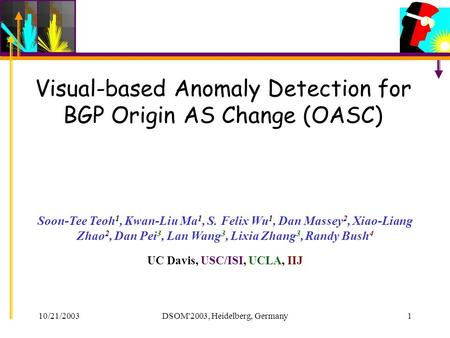 10/21/2003DSOM'2003, Heidelberg, Germany1 Visual-based Anomaly Detection for BGP Origin AS Change (OASC) Soon-Tee Teoh 1, Kwan-Liu Ma 1, S. Felix Wu 1,