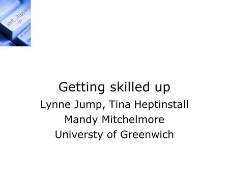 Getting skilled up Lynne Jump, Tina Heptinstall Mandy Mitchelmore Universty of Greenwich.