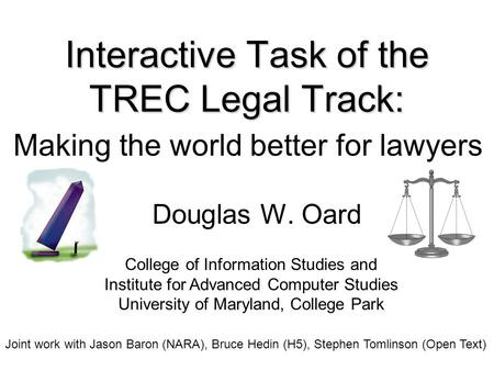 Interactive Task of the TREC Legal Track: Theory meets Practice Douglas W. Oard College of Information Studies and Institute for Advanced Computer Studies.