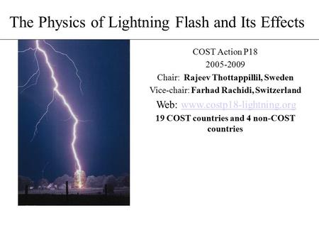 The Physics of Lightning Flash and Its Effects COST Action P18 2005-2009 Chair: Rajeev Thottappillil, Sweden Vice-chair: Farhad Rachidi, Switzerland Web: