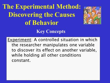 The Experimental Method: Discovering the Causes of Behavior Experiment: A controlled situation in which the researcher manipulates one variable to discover.
