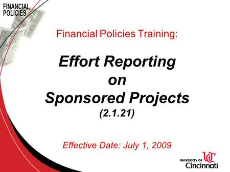 Financial Policies Training: Effort Reporting on Sponsored Projects (2.1.21) Effective Date: July 1, 2009.