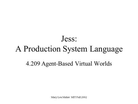 Mary Lou Maher MIT Fall 2002 Jess: A Production System Language 4.209 Agent-Based Virtual Worlds.