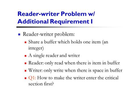 1 Reader-writer Problem w/ Additional Requirement I Reader-writer problem: Share a buffer which holds one item (an integer) A single reader and writer.