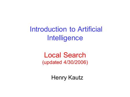 Introduction to Artificial Intelligence Local Search (updated 4/30/2006) Henry Kautz.
