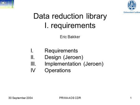 30 September 2004PRIMA AOS CDR1 Data reduction library I. requirements Eric Bakker I. Requirements II. Design (Jeroen) III. Implementation (Jeroen) IV.
