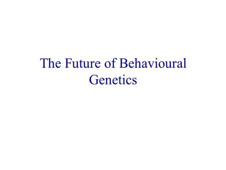 The Future of Behavioural Genetics. Quantitative Genetics More fine-grained cognitive abilities, personality traits, disorders, childhood origins Integrating.