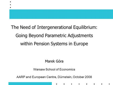 The Need of Intergenerational Equilibrium: Going Beyond Parametric Adjustments within Pension Systems in Europe Marek Góra Warsaw School of Economics AARP.