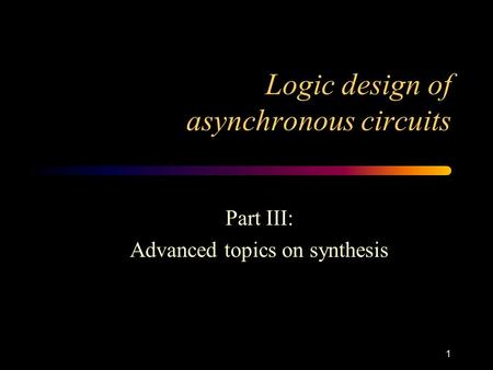 1 Logic design of asynchronous circuits Part III: Advanced topics on synthesis.