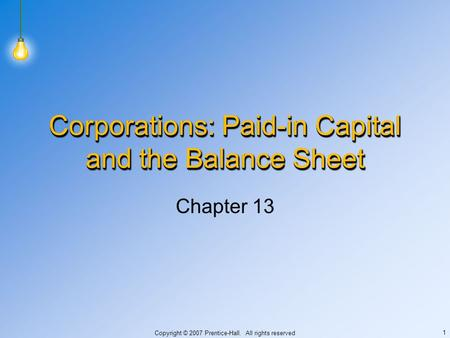 Copyright © 2007 Prentice-Hall. All rights reserved 1 Corporations: Paid-in Capital and the Balance Sheet Chapter 13.