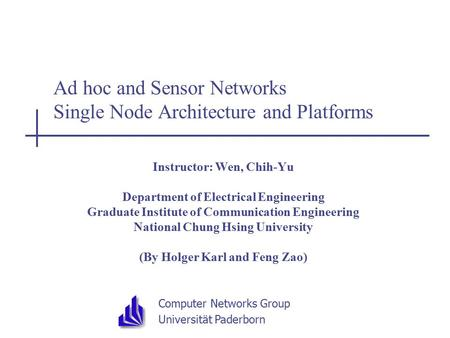 Computer Networks Group Universität Paderborn Ad hoc and Sensor Networks Single Node Architecture and Platforms Instructor: Wen, Chih-Yu Department of.