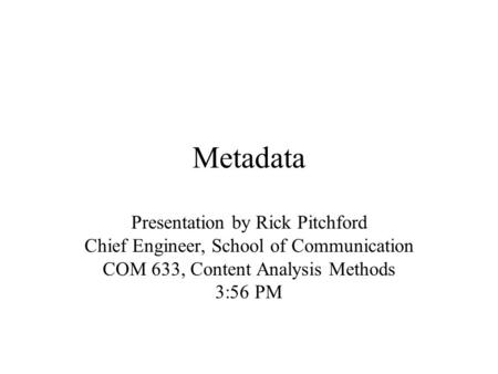 Metadata Presentation by Rick Pitchford Chief Engineer, School of Communication COM 633, Content Analysis Methods 3:56 PM.