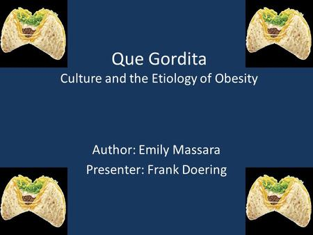 Que Gordita Culture and the Etiology of Obesity Author: Emily Massara Presenter: Frank Doering.