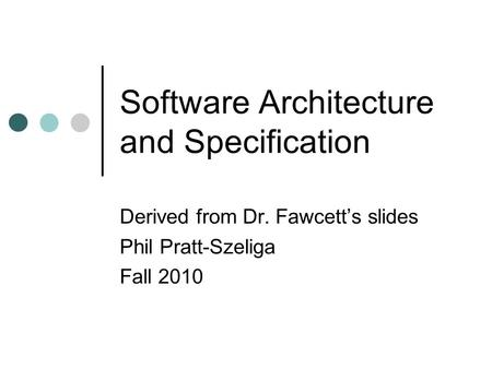 Software Architecture and Specification Derived from Dr. Fawcett's slides Phil Pratt-Szeliga Fall 2010.