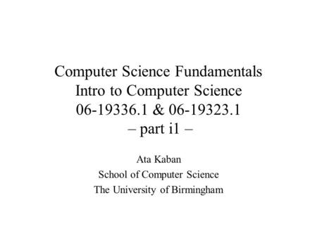 Computer Science Fundamentals Intro to Computer Science 06-19336.1 & 06-19323.1 – part i1 – Ata Kaban School of Computer Science The University of Birmingham.