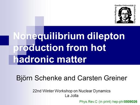 Nonequilibrium dilepton production from hot hadronic matter Björn Schenke and Carsten Greiner 22nd Winter Workshop on Nuclear Dynamics La Jolla Phys.Rev.C.